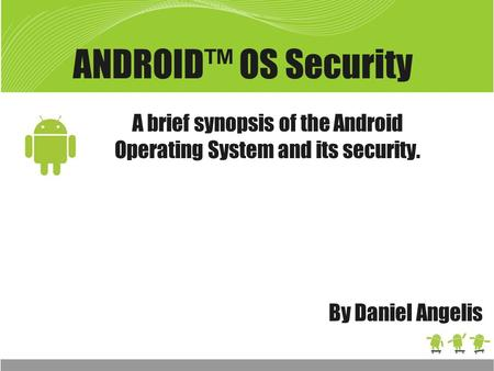 ANDROID™ OS Security A brief synopsis of the Android Operating System and its security. By Daniel Angelis.