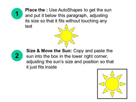 Place the : Use AutoShapes to get the sun and put it below this paragraph, adjusting its size so that it fits without touching any text 1 2 Size & Move.