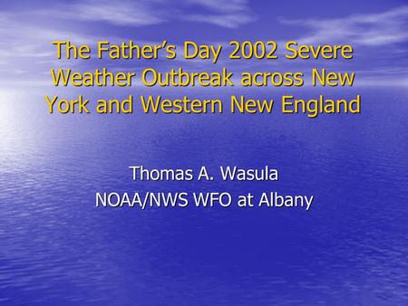The Father's Day 2002 Severe Weather Outbreak across New York and Western New England Thomas A. Wasula NOAA/NWS WFO at Albany.