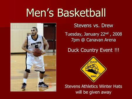 Men's Basketball Stevens vs. Drew Tuesday, January 22 nd, 2008 Canavan Arena Duck Country Event !!! Stevens Athletics Winter Hats will be given away.