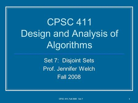CPSC 411, Fall 2008: Set 7 1 CPSC 411 Design and Analysis of Algorithms Set 7: Disjoint Sets Prof. Jennifer Welch Fall 2008.