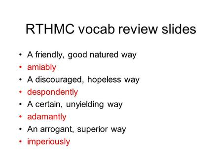 RTHMC vocab review slides A friendly, good natured way amiably A discouraged, hopeless way despondently A certain, unyielding way adamantly An arrogant,