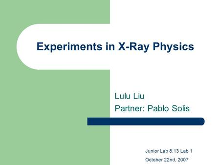 Experiments in X-Ray Physics Lulu Liu Partner: Pablo Solis Junior Lab 8.13 Lab 1 October 22nd, 2007.