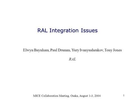 1 RAL Integration Issues MICE Collaboration Meeting, Osaka, August 1-3, 2004 Elwyn Baynham, Paul Drumm, Yury Ivanyushenkov, Tony Jones RAL.