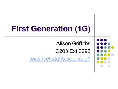 First Generation (1G) Alison Griffiths C203 Ext:3292 www.fcet.staffs.ac.uk/alg1.