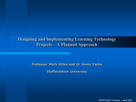Designing and Implementing Learning Technology Projects – A Planned Approach Professor Mark Stiles and Dr Jenny Yorke Staffordshire University EFFECTS/ELT.