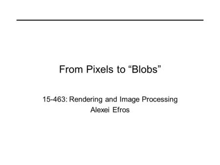 "From Pixels to ""Blobs"" 15-463: Rendering and Image Processing Alexei Efros."