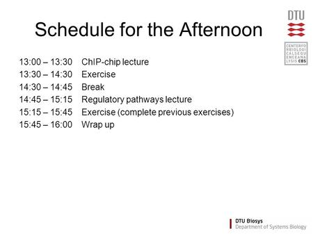 Schedule for the Afternoon 13:00 – 13:30ChIP-chip lecture 13:30 – 14:30Exercise 14:30 – 14:45Break 14:45 – 15:15Regulatory pathways lecture 15:15 – 15:45Exercise.