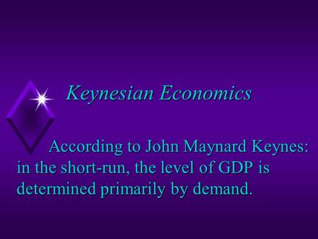 Keynesian Economics According to John Maynard Keynes: in the short-run, the level of GDP is determined primarily by demand.