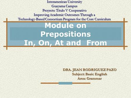 Module on <strong>Prepositions</strong> <strong>In</strong>, On, At and From DRA. JEAN RODRIGUEZ PAZO Subject: Basic <strong>English</strong> Area: <strong>Grammar</strong> Interamerican University Guayama Campus Proyecto.