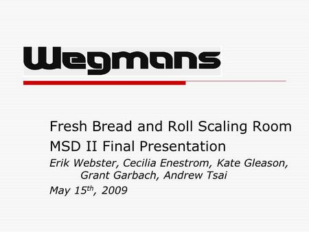 Fresh Bread and Roll Scaling Room MSD II Final Presentation Erik Webster, Cecilia Enestrom, Kate Gleason, Grant Garbach, Andrew Tsai May 15 th, 2009.