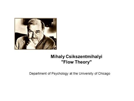 Mihaly Csikszentmihalyi Flow Theory Department of Psychology at the University of Chicago.