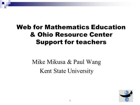1 Web for Mathematics Education & Ohio Resource Center Support for teachers Mike Mikusa & Paul Wang Kent State University.