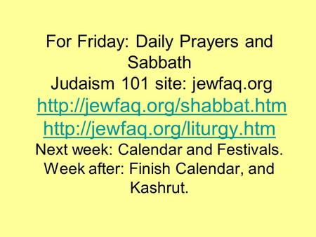 For Friday: Daily Prayers and Sabbath Judaism 101 site: jewfaq.org   Next week: Calendar and.