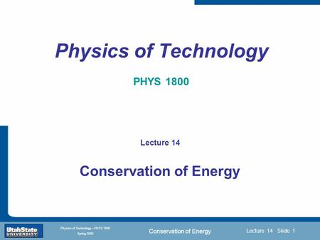 Conservation of Energy Introduction Section 0 Lecture 1 Slide 1 Lecture 14 Slide 1 INTRODUCTION TO Modern Physics PHYX 2710 Fall 2004 Physics of Technology—PHYS.