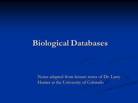Biological Databases Notes adapted from lecture notes of Dr. Larry Hunter at the University of Colorado.