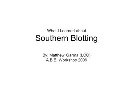 What I Learned about Southern Blotting By: Matthew Garma (LCC) A.B.E. Workshop 2006.
