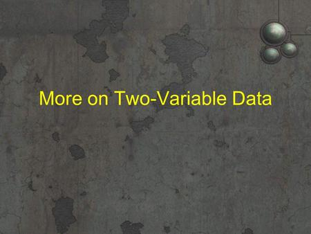 More on Two-Variable Data. Chapter Objectives Identify settings in which a transformation might be necessary in order to achieve linearity. Use transformations.