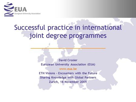 Successful practice in international joint degree programmes David Crosier European University Association (EUA) www.eua.be ETH Visions – Encounters with.