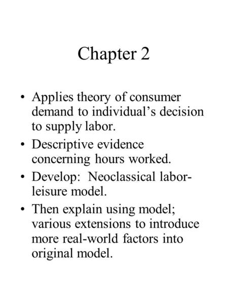 Chapter 2 Applies theory of consumer demand to individual's decision to supply labor. Descriptive evidence concerning hours worked. Develop: Neoclassical.