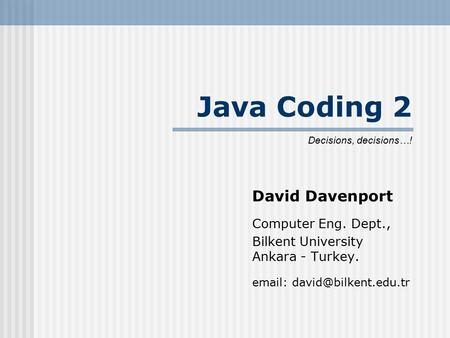 Java Coding 2 David Davenport Computer Eng. Dept., Bilkent University Ankara - Turkey.   Decisions, decisions…!