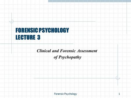 Forensic Psychology1 FORENSIC PSYCHOLOGY LECTURE 3 Clinical and Forensic Assessment of Psychopathy.