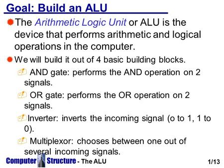 Computer Structure - The ALU Goal: Build an ALU  The Arithmetic Logic Unit or ALU is the device that performs arithmetic and logical operations in the.