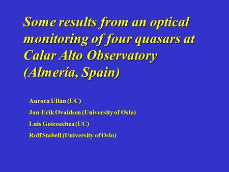Some results from an optical monitoring of four quasars at Calar Alto Observatory (Almería, Spain) Aurora Ullán (UC) Jan-Erik Ovaldsen (University of Oslo)