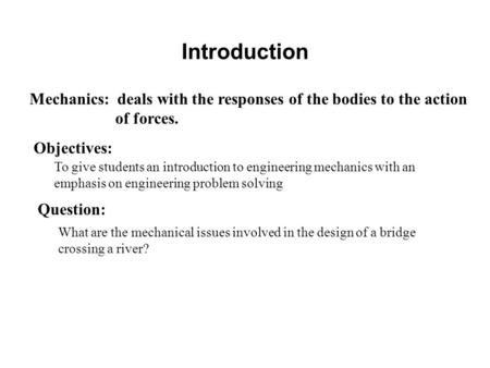 Introduction Mechanics: deals with the responses of the bodies to the action of forces. Objectives: To give students an introduction to engineering mechanics.