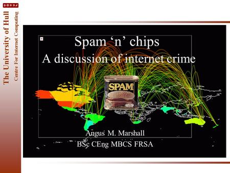 The University of Hull Centre For Internet Computing Spam 'n' chips A discussion of internet crime Angus M. Marshall BSc CEng MBCS FRSA.