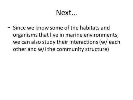 Next… Since we know some of the habitats and organisms that live in marine environments, we can also study their interactions (w/ each other and w/i the.