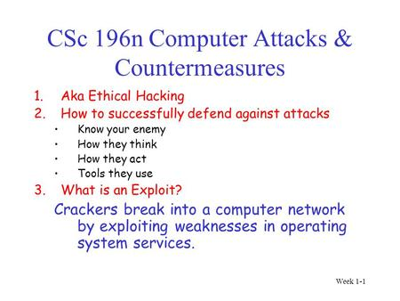 Week 1-1 CSc 196n Computer Attacks & Countermeasures 1.Aka Ethical Hacking 2.How to successfully defend against attacks Know your enemy How they think.