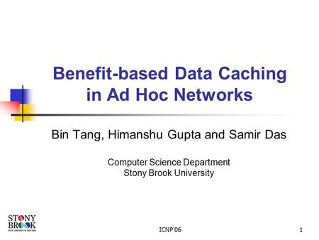 ICNP'061 Benefit-based Data Caching in Ad Hoc Networks Bin Tang, Himanshu Gupta and Samir Das Computer Science Department Stony Brook University.