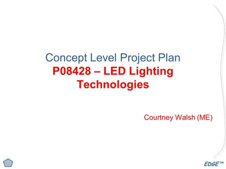 EDGE™ Concept Level Project Plan P08428 – LED Lighting Technologies Courtney Walsh (ME)
