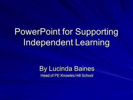 PowerPoint for Supporting Independent Learning By Lucinda Baines Head of PE Knowles Hill School.
