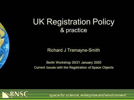 Space for science, enterprise and environment UK Registration Policy & practice Richard J Tremayne-Smith Berlin Workshop 20/21 January 2005 Current Issues.