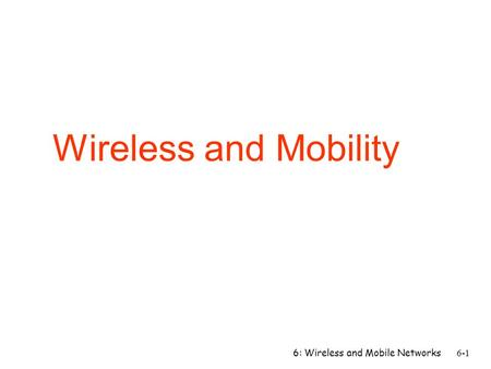 Wireless and Mobility 6: Wireless and Mobile Networks.