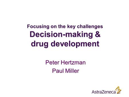 Focusing on the key challenges Decision-making & drug development Peter Hertzman Paul Miller.