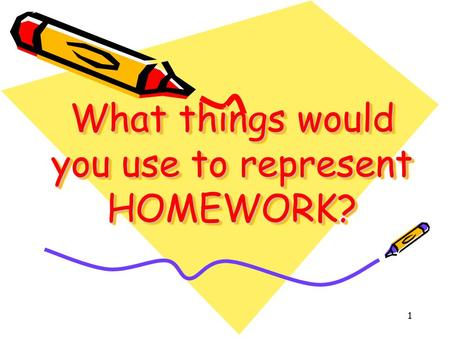 1 What things would you use to represent HOMEWORK?