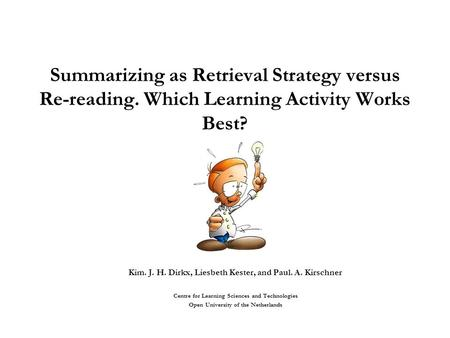 Summarizing as Retrieval Strategy versus Re-reading. Which Learning Activity Works Best? Kim. J. H. Dirkx, Liesbeth Kester, and Paul. A. Kirschner Centre.