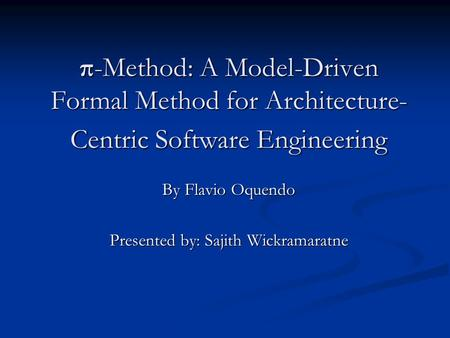 Π-Method: A Model-Driven Formal Method for Architecture- Centric Software Engineering By Flavio Oquendo Presented by: Sajith Wickramaratne.