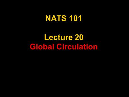 NATS 101 Lecture 20 Global Circulation. Supplemental References for Today's Lecture Aguado, E. and J. E. Burt, 2001: Understanding Weather & Climate,