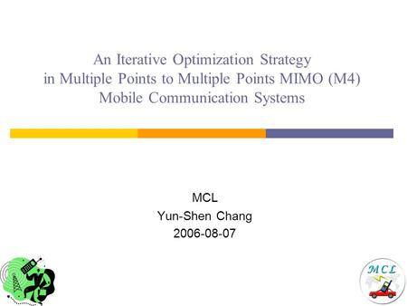 An Iterative Optimization Strategy in Multiple Points to Multiple Points MIMO (M4) Mobile Communication Systems MCL Yun-Shen Chang 2006-08-07.