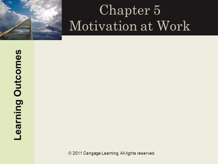 © 2011 Cengage Learning. All rights reserved. Chapter 5 Motivation at Work Learning Outcomes.