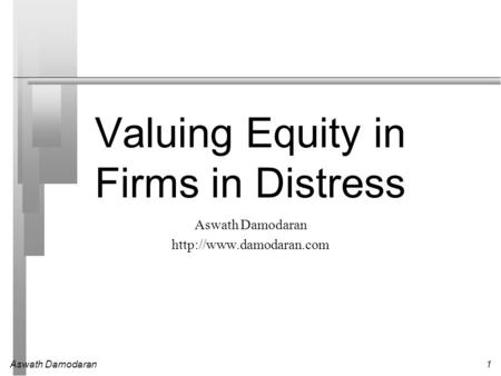 Aswath Damodaran1 Valuing Equity in Firms in Distress Aswath Damodaran