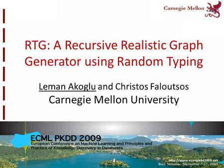 RTG: A Recursive Realistic Graph Generator using Random Typing Leman Akoglu and Christos Faloutsos Carnegie Mellon University.