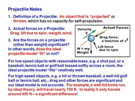 "Projectile Notes 1. Definition of a Projectile: An object that is ""projected"" or thrown, which has no capacity for self-propulsion. 2. Actual forces on."