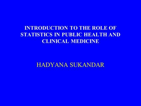 INTRODUCTION TO THE ROLE OF STATISTICS IN PUBLIC HEALTH AND CLINICAL MEDICINE HADYANA SUKANDAR.