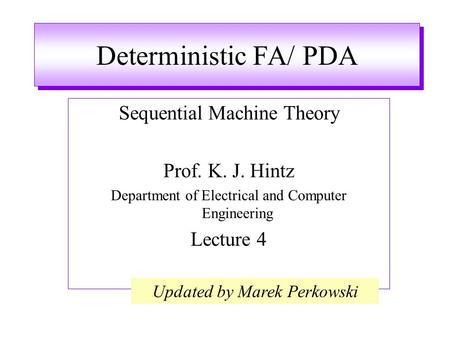 Deterministic FA/ PDA Sequential Machine Theory Prof. K. J. Hintz Department of Electrical and Computer Engineering Lecture 4 Updated by Marek Perkowski.