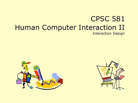CPSC 581 Human Computer Interaction II Interaction Design.